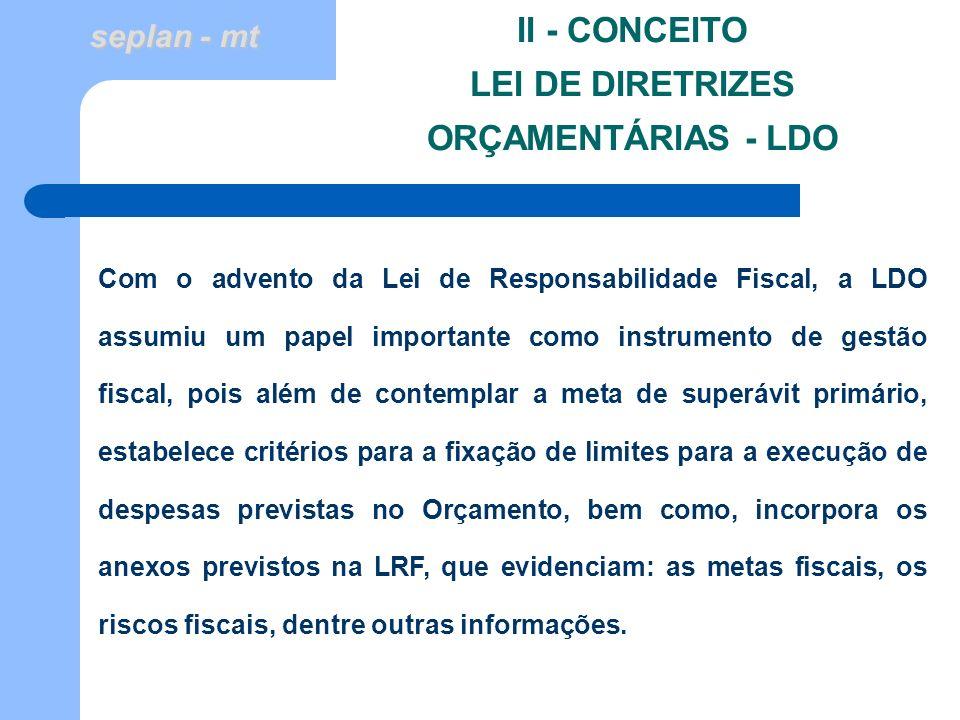 seplan - mt II - CONCEITO LEI DE DIRETRIZES ORÇAMENTÁRIAS - LDO Com o advento da Lei de Responsabilidade Fiscal, a LDO assumiu um papel importante com