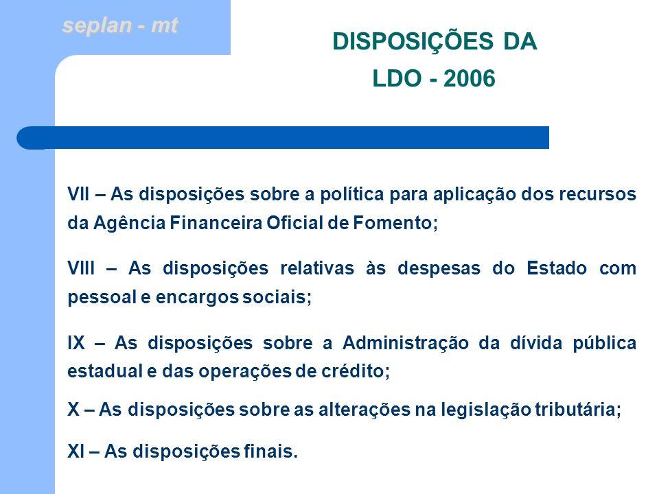 seplan - mt DISPOSIÇÕES DA LDO - 2006 VII – As disposições sobre a política para aplicação dos recursos da Agência Financeira Oficial de Fomento; VIII