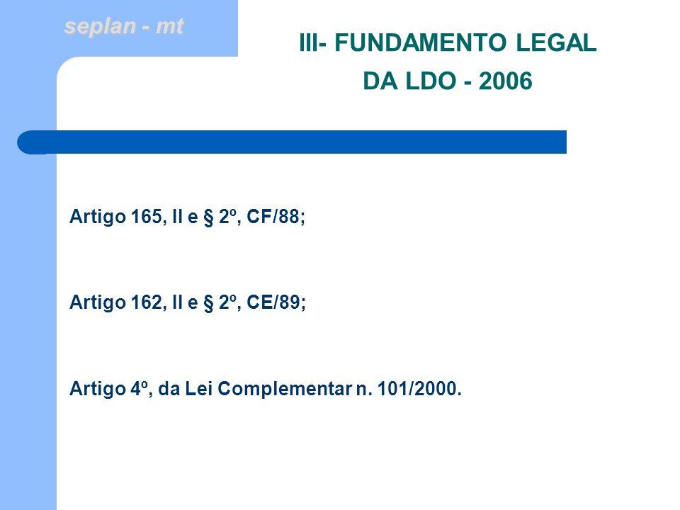 seplan - mt III- FUNDAMENTO LEGAL DA LDO - 2006 Artigo 165, II e § 2º, CF/88; Artigo 162, II e § 2º, CE/89; Artigo 4º, da Lei Complementar n. 101/2000