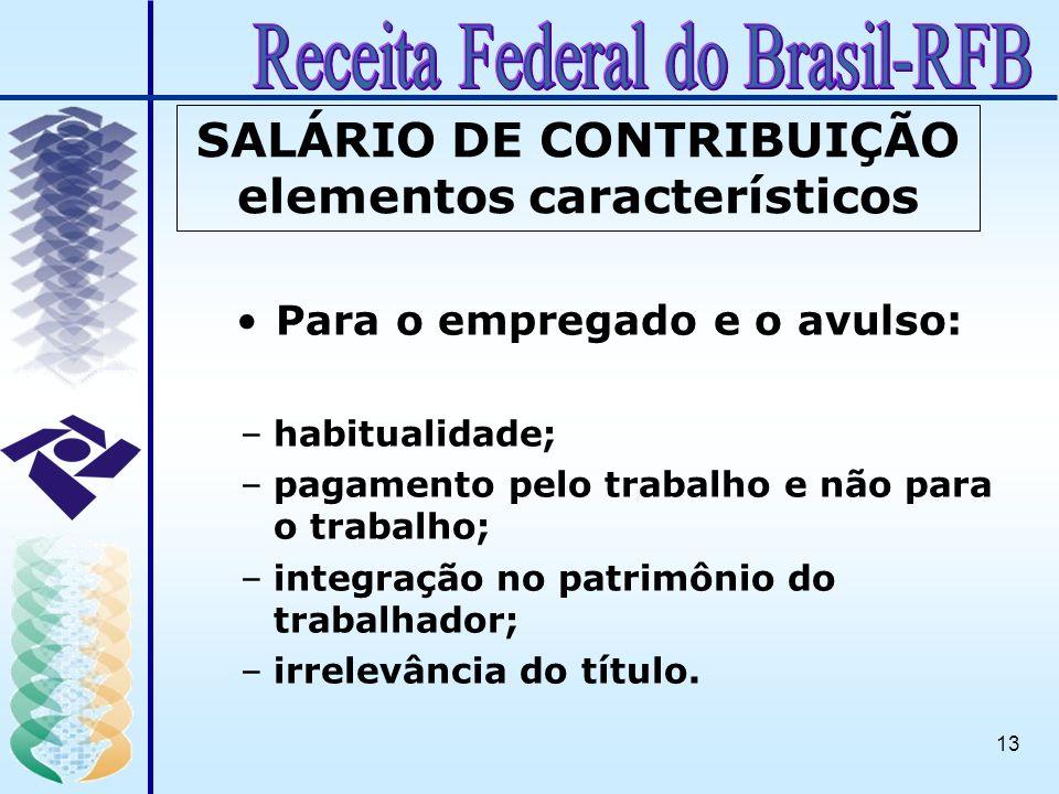 13 SALÁRIO DE CONTRIBUIÇÃO elementos característicos Para o empregado e o avulso: –habitualidade; –pagamento pelo trabalho e não para o trabalho; –int