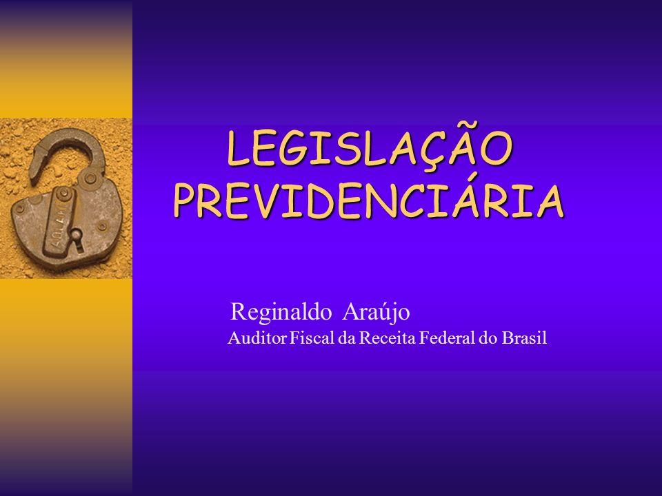LEGISLAÇÃO PREVIDENCIÁRIA Reginaldo Araújo Auditor Fiscal da Receita Federal do Brasil
