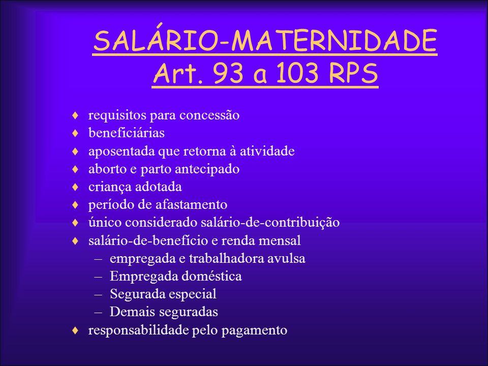SALÁRIO-MATERNIDADE Art. 93 a 103 RPS requisitos para concessão beneficiárias aposentada que retorna à atividade aborto e parto antecipado criança ado