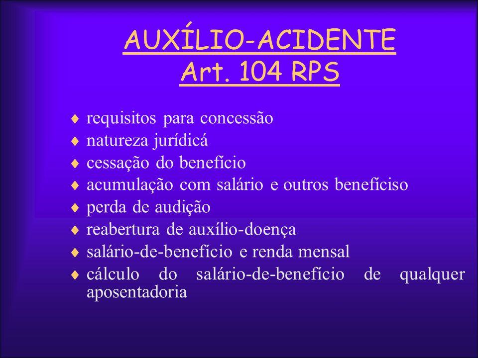 AUXÍLIO-ACIDENTE Art. 104 RPS requisitos para concessão natureza jurídicá cessação do benefício acumulação com salário e outros benefíciso perda de au