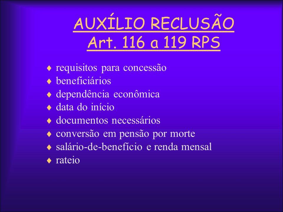AUXÍLIO RECLUSÃO Art. 116 a 119 RPS requisitos para concessão beneficiários dependência econômica data do início documentos necessários conversão em p
