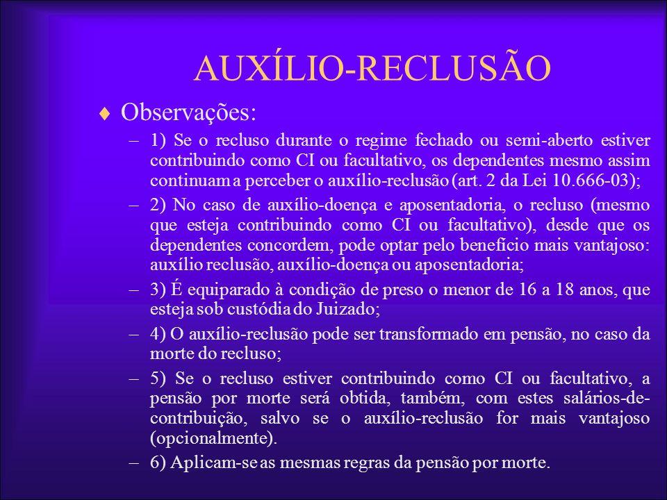 AUXÍLIO-RECLUSÃO Observações: –1) Se o recluso durante o regime fechado ou semi-aberto estiver contribuindo como CI ou facultativo, os dependentes mes