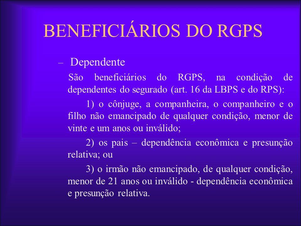 BENEFICIÁRIOS DO RGPS – Dependente São beneficiários do RGPS, na condição de dependentes do segurado (art. 16 da LBPS e do RPS): o cônjuge, a companhe