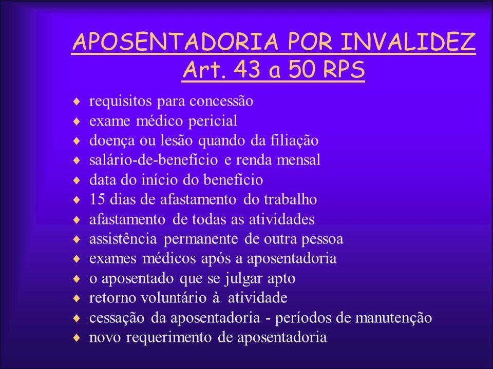 APOSENTADORIA POR INVALIDEZ Art. 43 a 50 RPS requisitos para concessão exame médico pericial doença ou lesão quando da filiação salário-de-benefício e