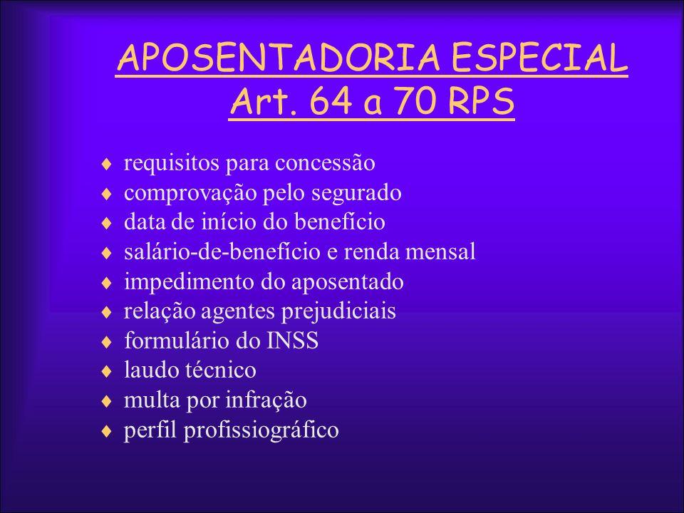 APOSENTADORIA ESPECIAL Art. 64 a 70 RPS requisitos para concessão comprovação pelo segurado data de início do benefício salário-de-benefício e renda m