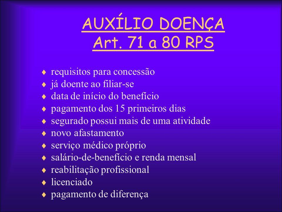 AUXÍLIO DOENÇA Art. 71 a 80 RPS requisitos para concessão já doente ao filiar-se data de início do benefício pagamento dos 15 primeiros dias segurado