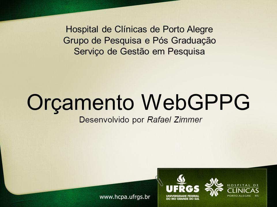 Orçamento WebGPPG Desenvolvido por Rafael Zimmer Hospital de Clínicas de Porto Alegre Grupo de Pesquisa e Pós Graduação Serviço de Gestão em Pesquisa