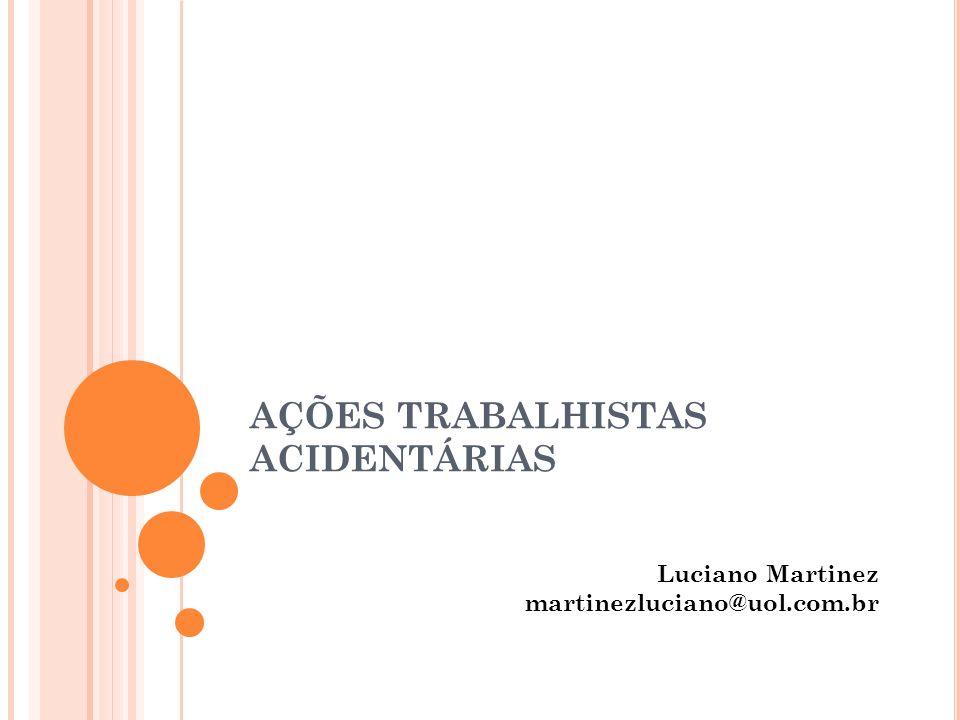 AÇÕES TRABALHISTAS ACIDENTÁRIAS Luciano Martinez martinezluciano@uol.com.br