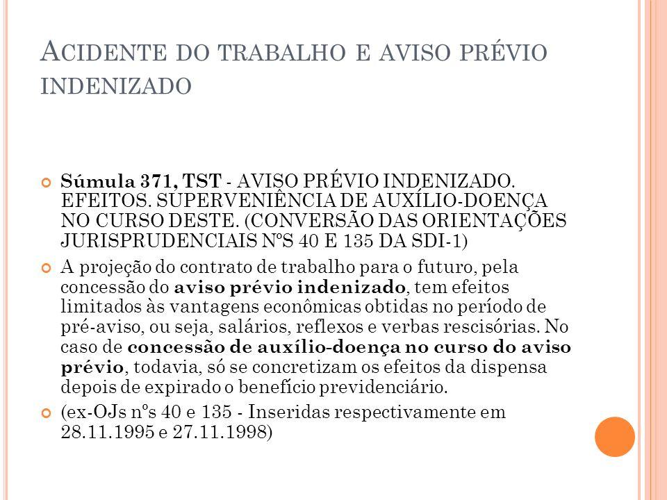 A CIDENTE DO TRABALHO E AVISO PRÉVIO INDENIZADO Súmula 371, TST - AVISO PRÉVIO INDENIZADO. EFEITOS. SUPERVENIÊNCIA DE AUXÍLIO-DOENÇA NO CURSO DESTE. (