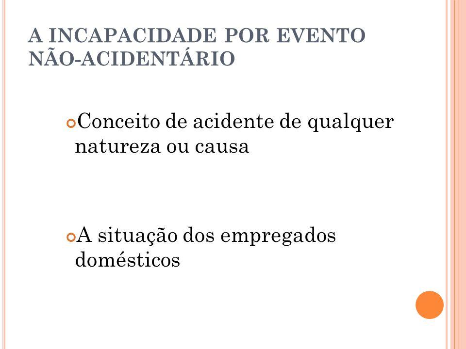 A INCAPACIDADE POR EVENTO NÃO-ACIDENTÁRIO Conceito de acidente de qualquer natureza ou causa A situação dos empregados domésticos