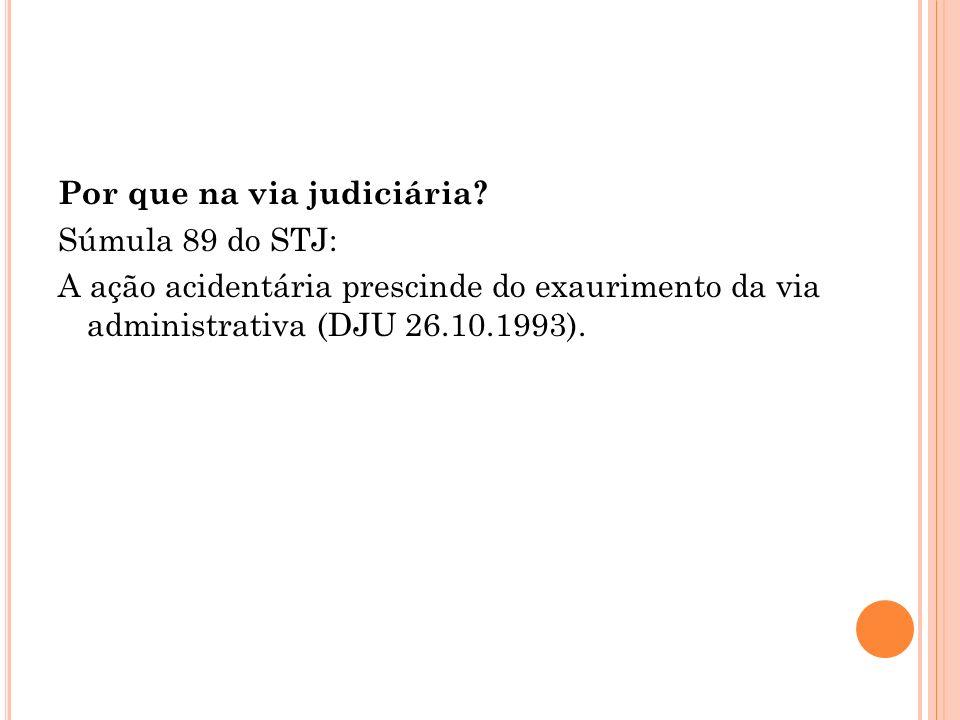 Por que na via judiciária? Súmula 89 do STJ: A ação acidentária prescinde do exaurimento da via administrativa (DJU 26.10.1993).