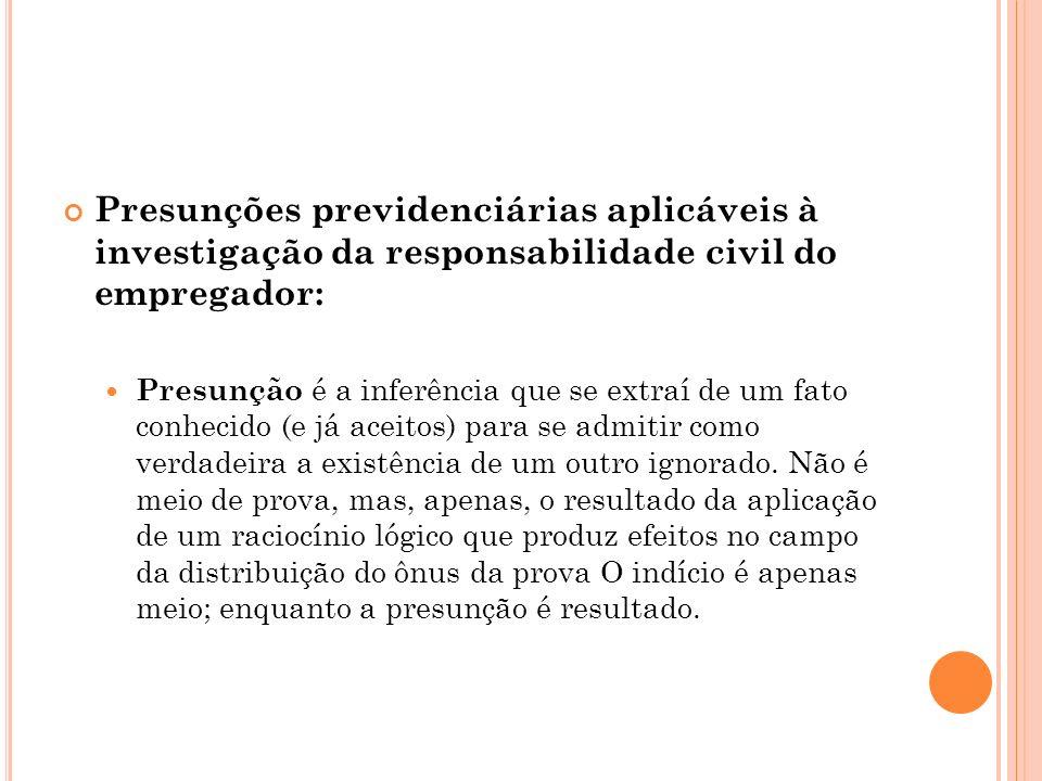 Presunções previdenciárias aplicáveis à investigação da responsabilidade civil do empregador: Presunção é a inferência que se extraí de um fato conhec