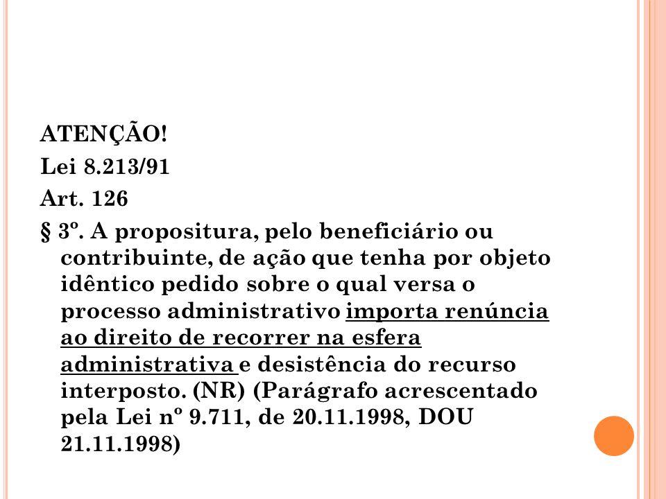 ATENÇÃO! Lei 8.213/91 Art. 126 § 3º. A propositura, pelo beneficiário ou contribuinte, de ação que tenha por objeto idêntico pedido sobre o qual versa