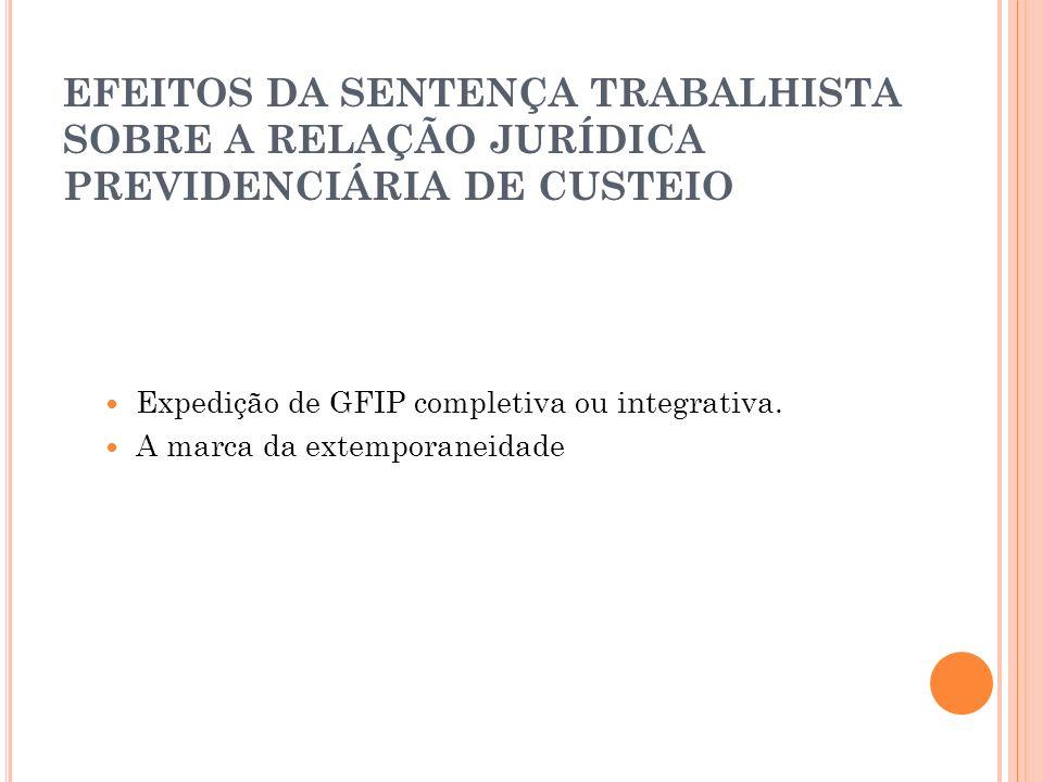 EFEITOS DA SENTENÇA TRABALHISTA SOBRE A RELAÇÃO JURÍDICA PREVIDENCIÁRIA DE CUSTEIO Expedição de GFIP completiva ou integrativa. A marca da extemporane