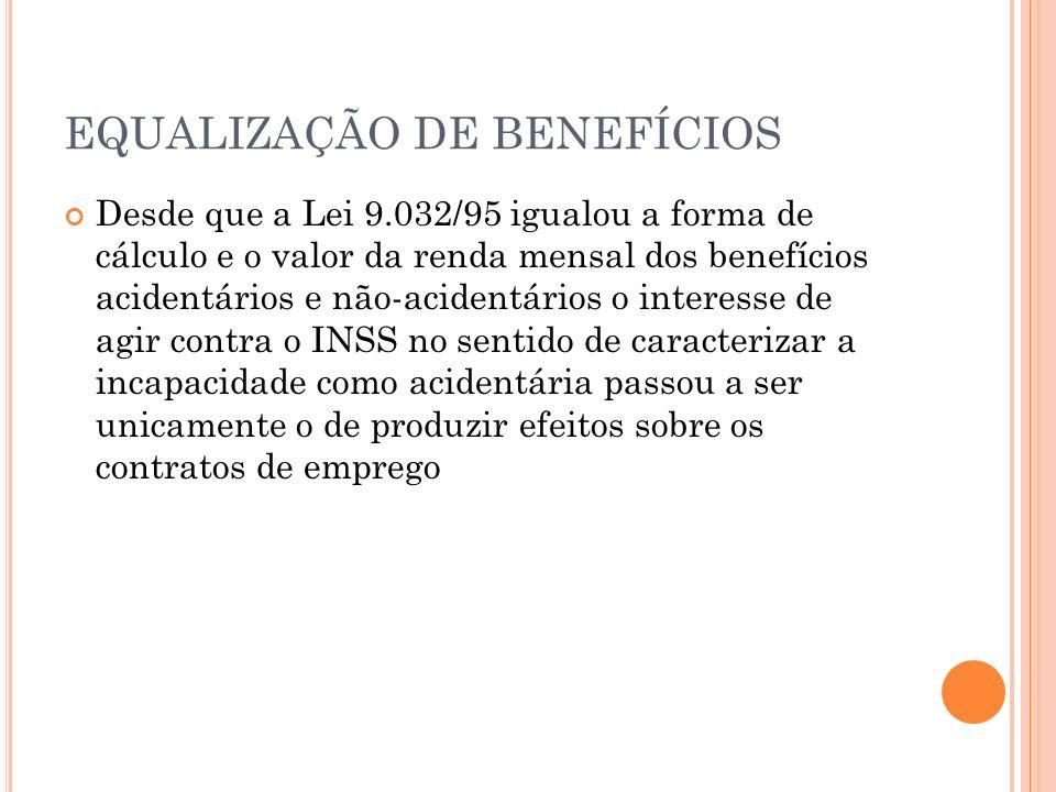 EQUALIZAÇÃO DE BENEFÍCIOS Desde que a Lei 9.032/95 igualou a forma de cálculo e o valor da renda mensal dos benefícios acidentários e não-acidentários