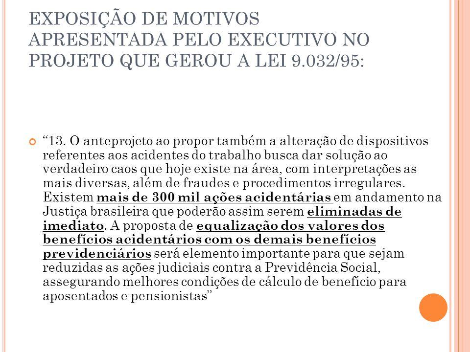 EXPOSIÇÃO DE MOTIVOS APRESENTADA PELO EXECUTIVO NO PROJETO QUE GEROU A LEI 9.032/95: 13. O anteprojeto ao propor também a alteração de dispositivos re