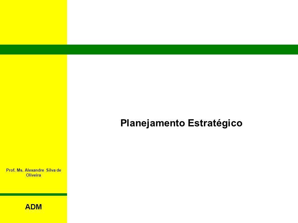 Prof. Ms. Alexandre Silva de Oliveira Planejamento Estratégico ADM