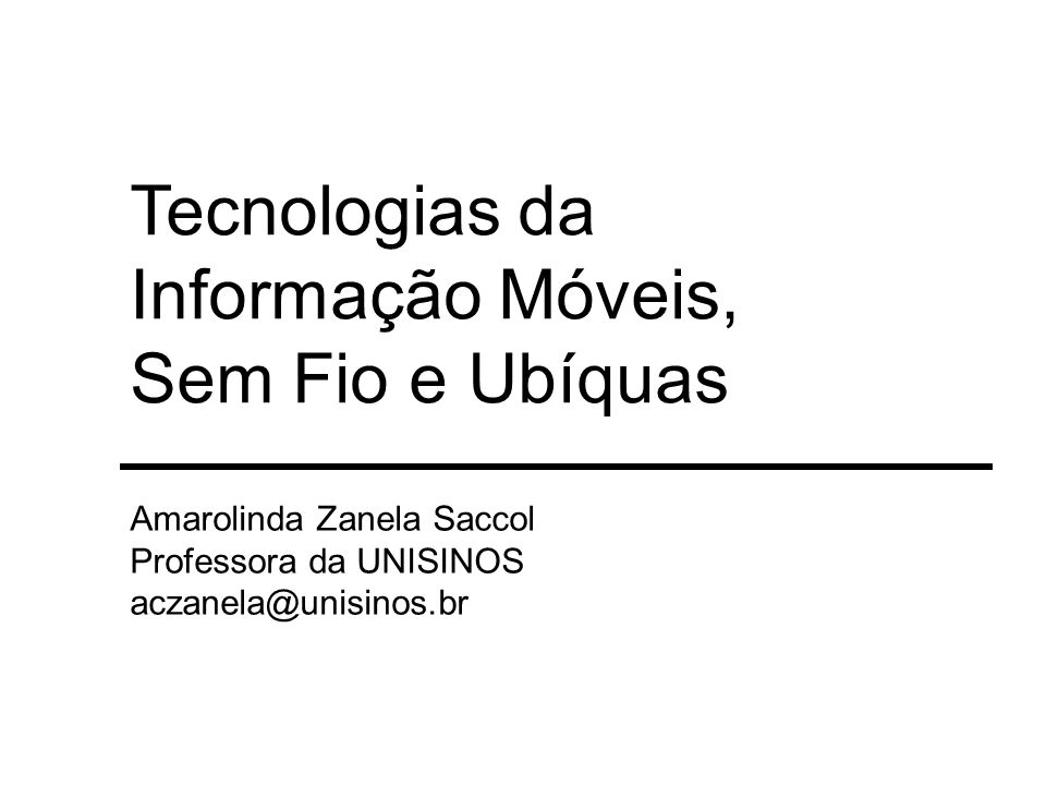 Tecnologias da Informação Móveis, Sem Fio e Ubíquas Amarolinda Zanela Saccol Professora da UNISINOS aczanela@unisinos.br