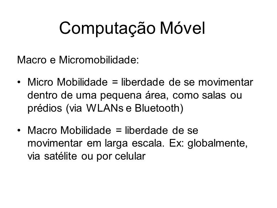 Computação Móvel Macro e Micromobilidade: Micro Mobilidade = liberdade de se movimentar dentro de uma pequena área, como salas ou prédios (via WLANs e