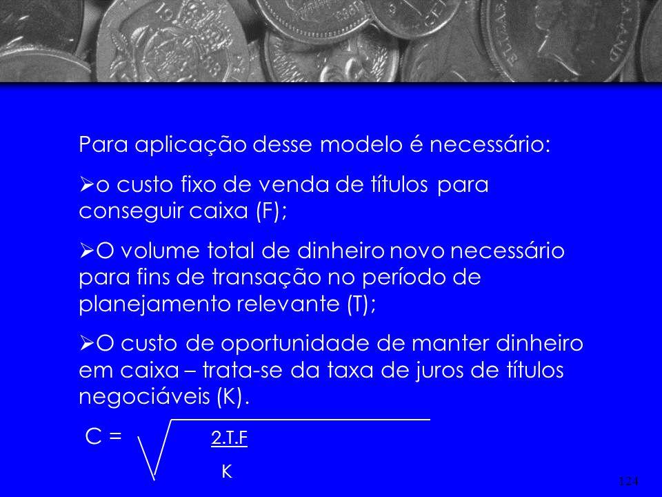 123 MODELO DE BAUMOL Este modelo estipula os saldos de caixa transacionais considerando os custos implícitos e sua manutenção. Objetiva determinar o v
