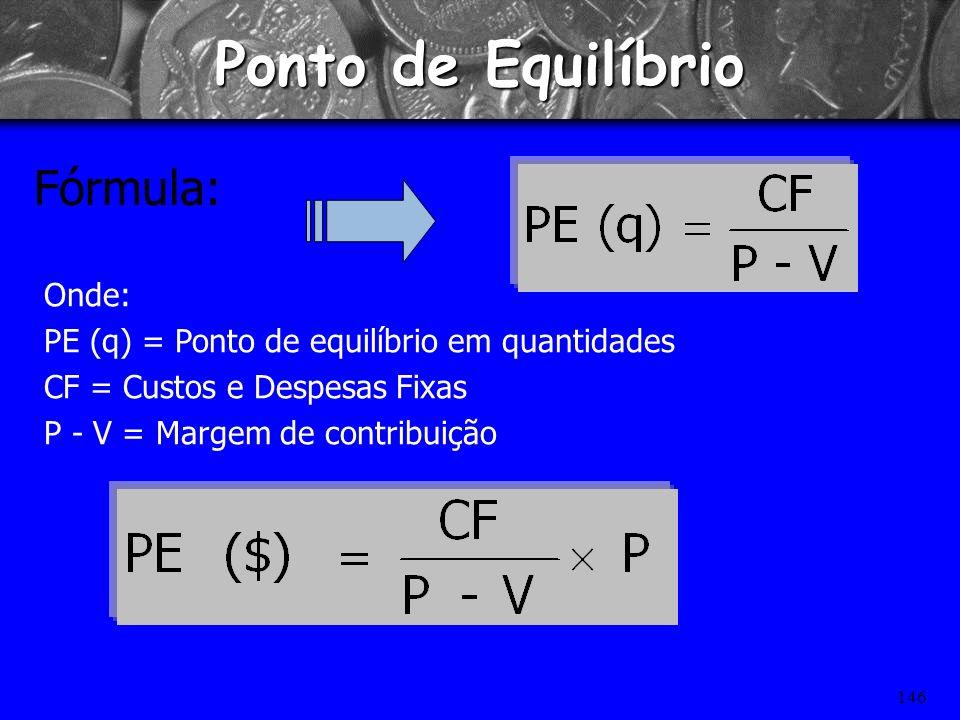 145 Receita Total RT = Preço x Quantidade Custo Total CT = Custo Variável (custo unitário x quantidade) + Custo Fixo PE RT – CT = 0 Então PERT = CT Po
