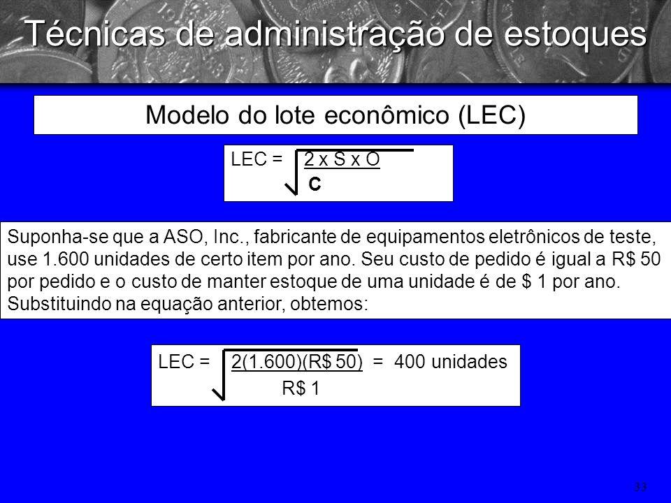 32 Técnicas de administração de estoques LEC = 2 x S x O C onde: S = consumo em unidades por período (ano) O= custo de pedido, por pedido C= custo de