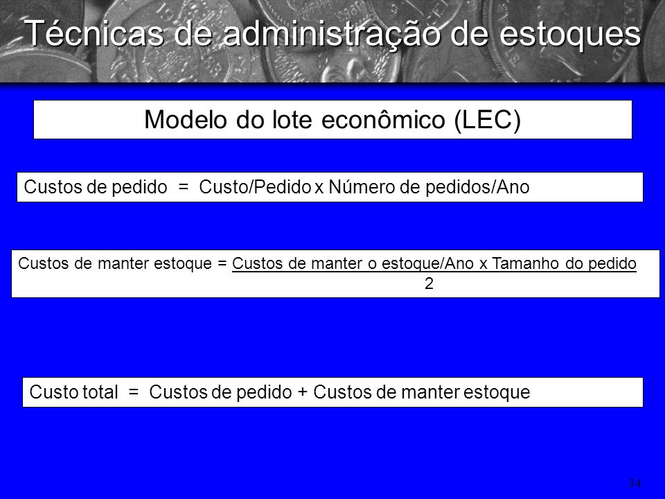 33 Técnicas de administração de estoques LEC = 2 x S x O C Suponha-se que a ASO, Inc., fabricante de equipamentos eletrônicos de teste, use 1.600 unid