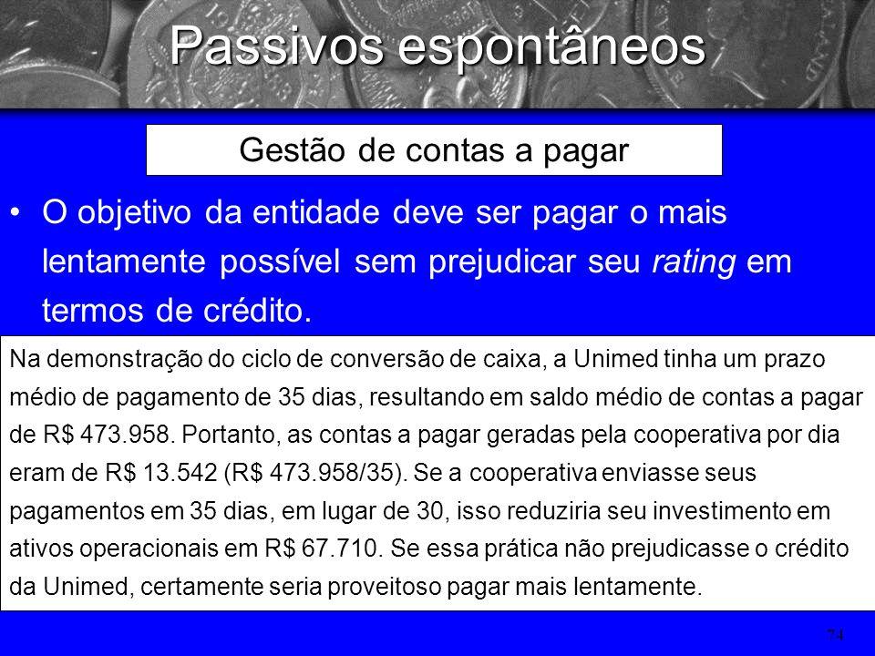 73 Passivos espontâneos Gestão de contas a pagar Contas a pagar representam a principal fonte de financiamento de curto prazo não garantido para os ho
