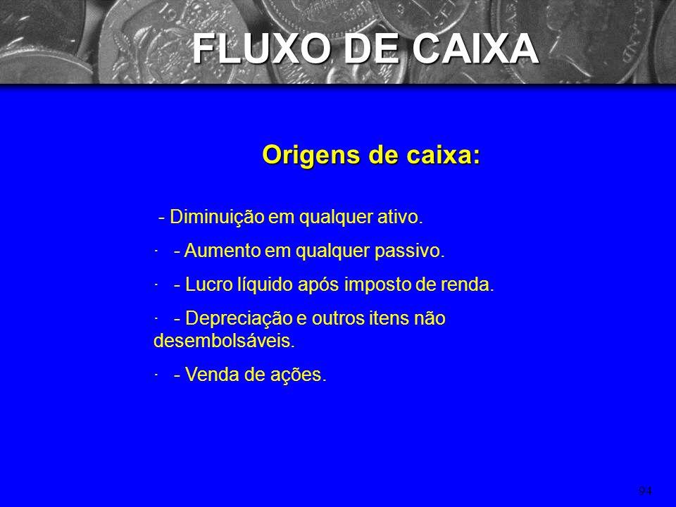 93 FLUXO DE CAIXA Classificação: - Fluxos de Financiamentos: Entradas ou saídas de caixa resultantes de operações de empréstimo e capital próprio. Ex.