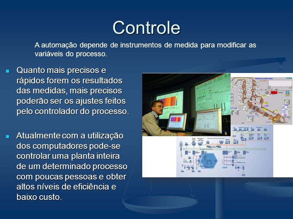 Controle Quanto mais precisos e rápidos forem os resultados das medidas, mais precisos poderão ser os ajustes feitos pelo controlador do processo. Qua