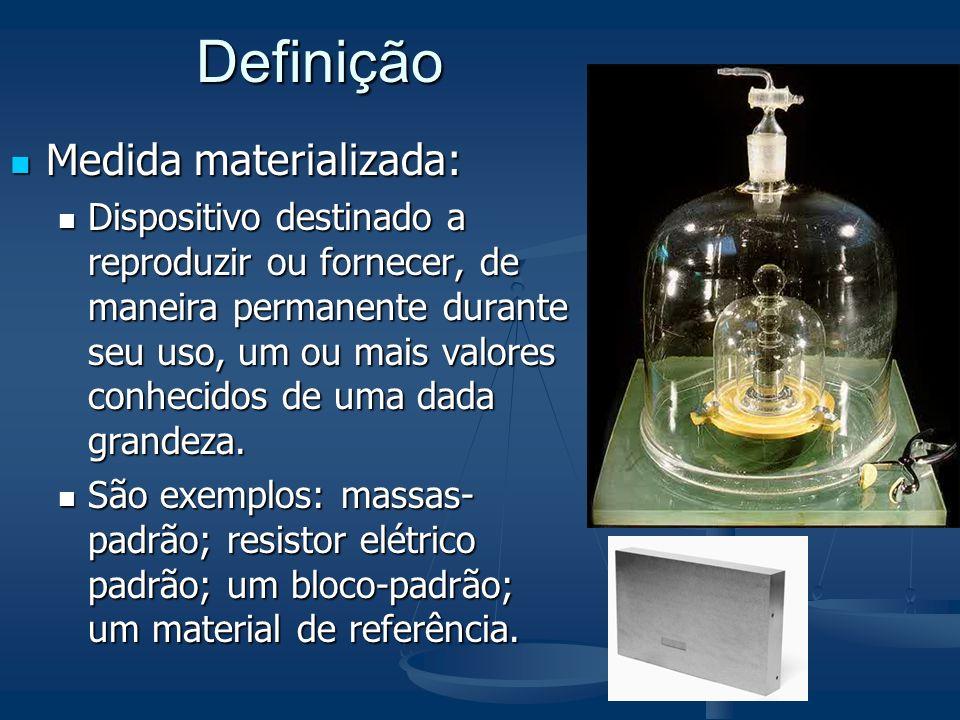 Definição Medida materializada: Medida materializada: Dispositivo destinado a reproduzir ou fornecer, de maneira permanente durante seu uso, um ou mais valores conhecidos de uma dada grandeza.