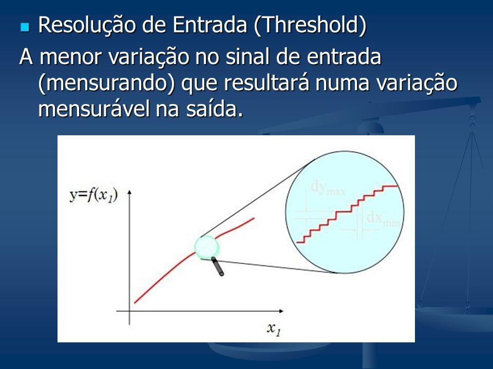 Resolução de Entrada (Threshold) Resolução de Entrada (Threshold) A menor variação no sinal de entrada (mensurando) que resultará numa variação mensurável na saída.