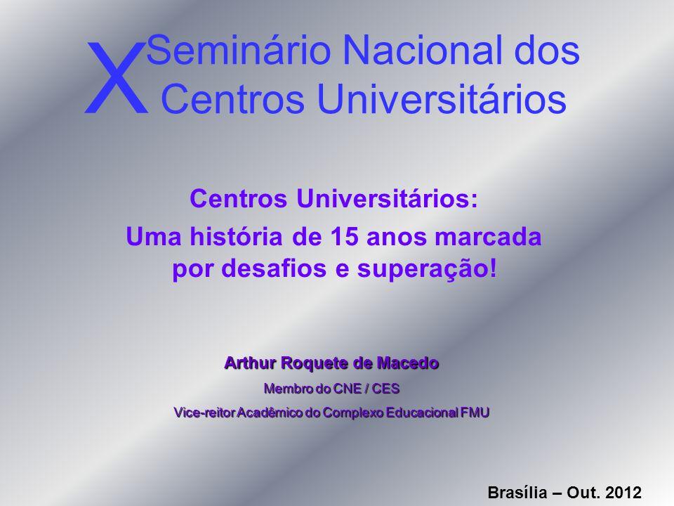 Seminário Nacional dos Centros Universitários Centros Universitários: Uma história de 15 anos marcada por desafios e superação! X Arthur Roquete de Ma