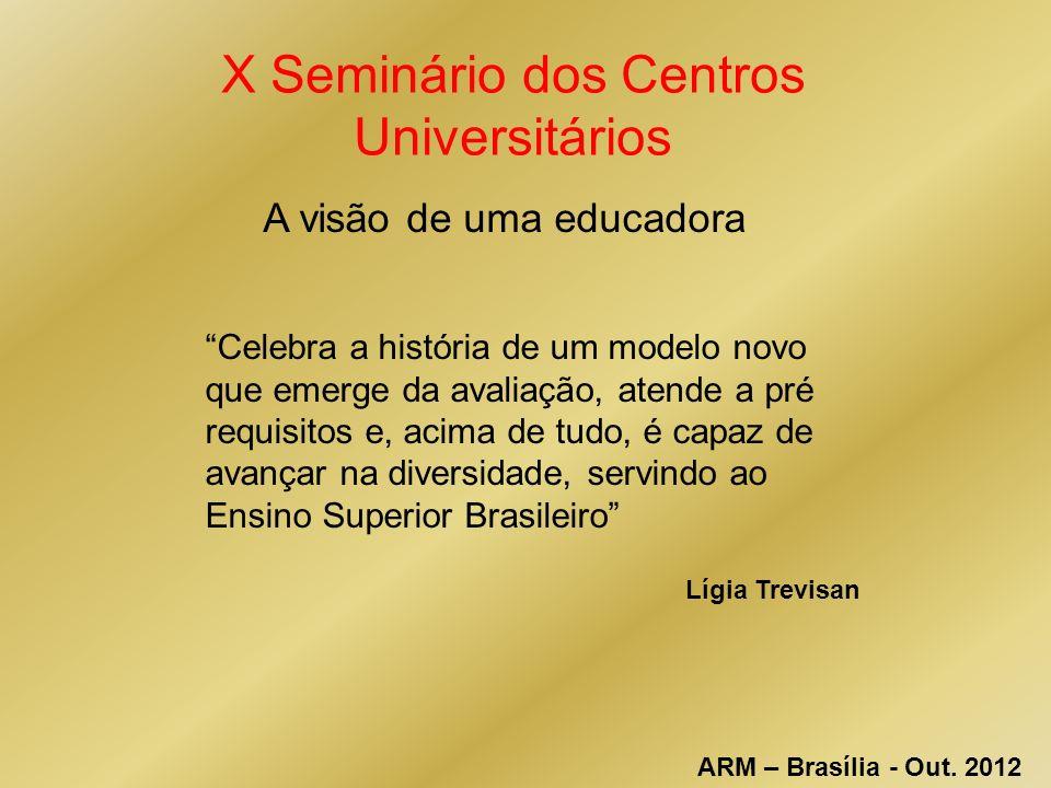 X Seminário dos Centros Universitários Celebra a história de um modelo novo que emerge da avaliação, atende a pré requisitos e, acima de tudo, é capaz de avançar na diversidade, servindo ao Ensino Superior Brasileiro Lígia Trevisan ARM – Brasília - Out.