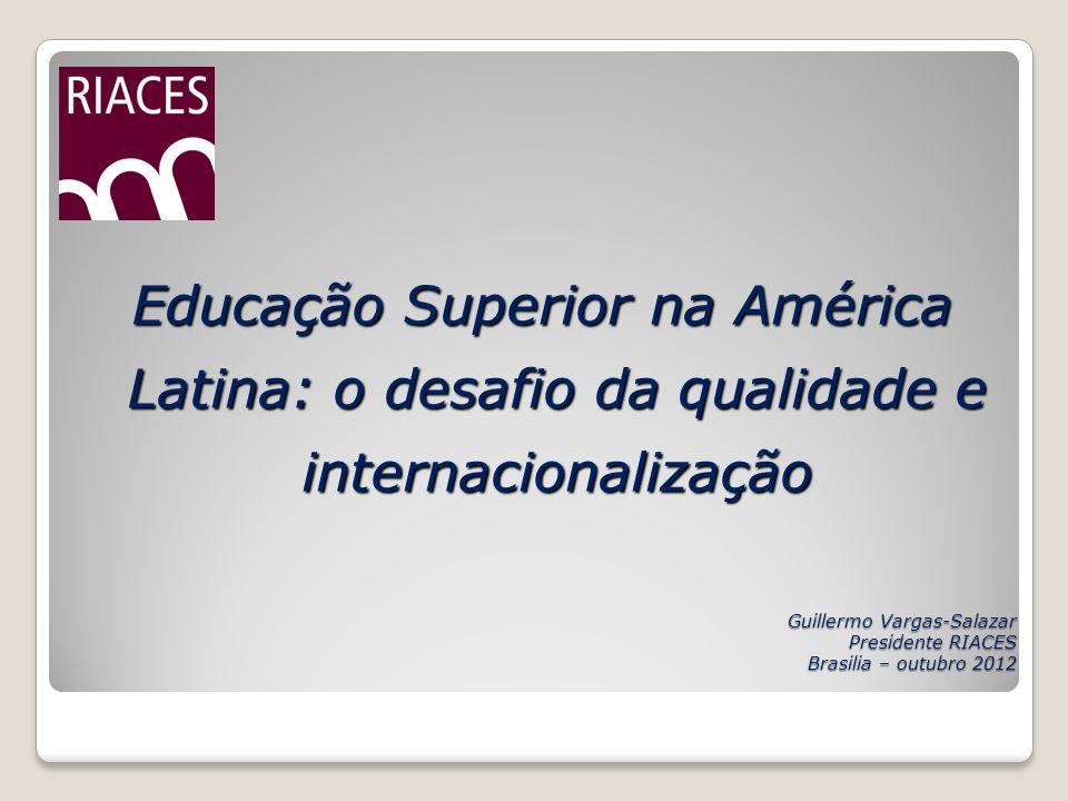 Guillermo Vargas-Salazar Presidente RIACES Brasilia – outubro 2012 Educação Superior na América Latina: o desafio da qualidade e internacionalização