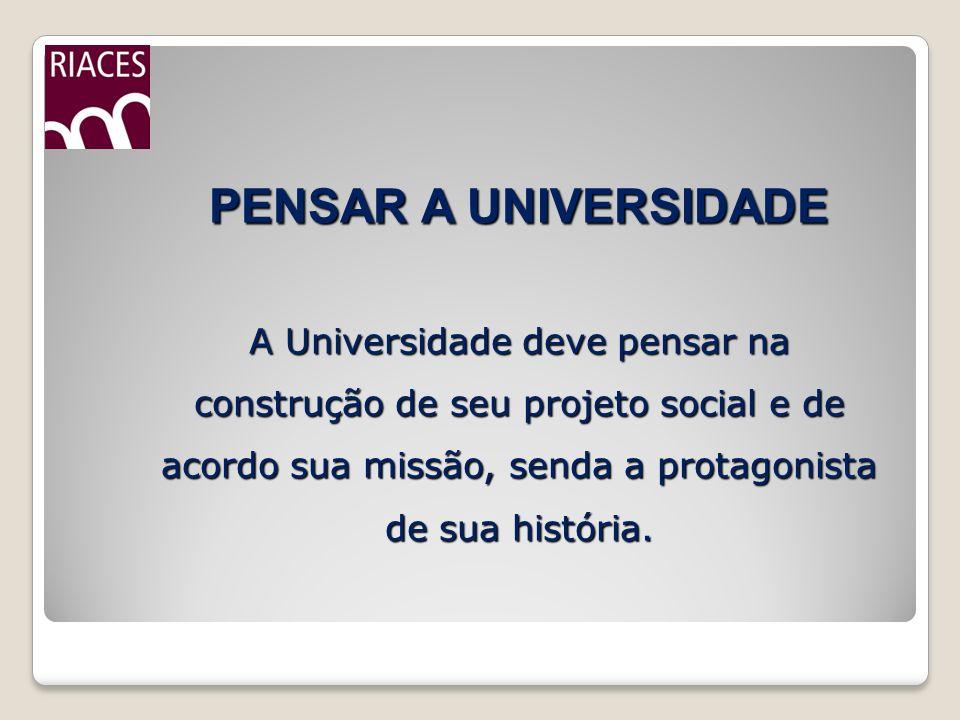PENSAR A UNIVERSIDADE A Universidade deve pensar na construção de seu projeto social e de acordo sua missão, senda a protagonista de sua história.