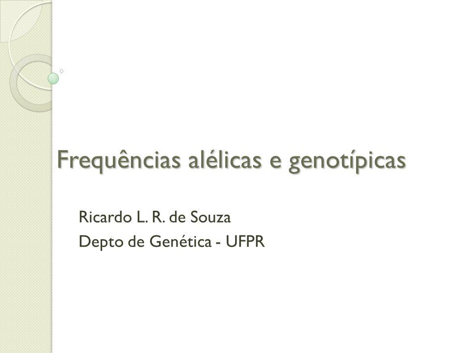 Frequências alélicas e genotípicas Ricardo L. R. de Souza Depto de Genética - UFPR