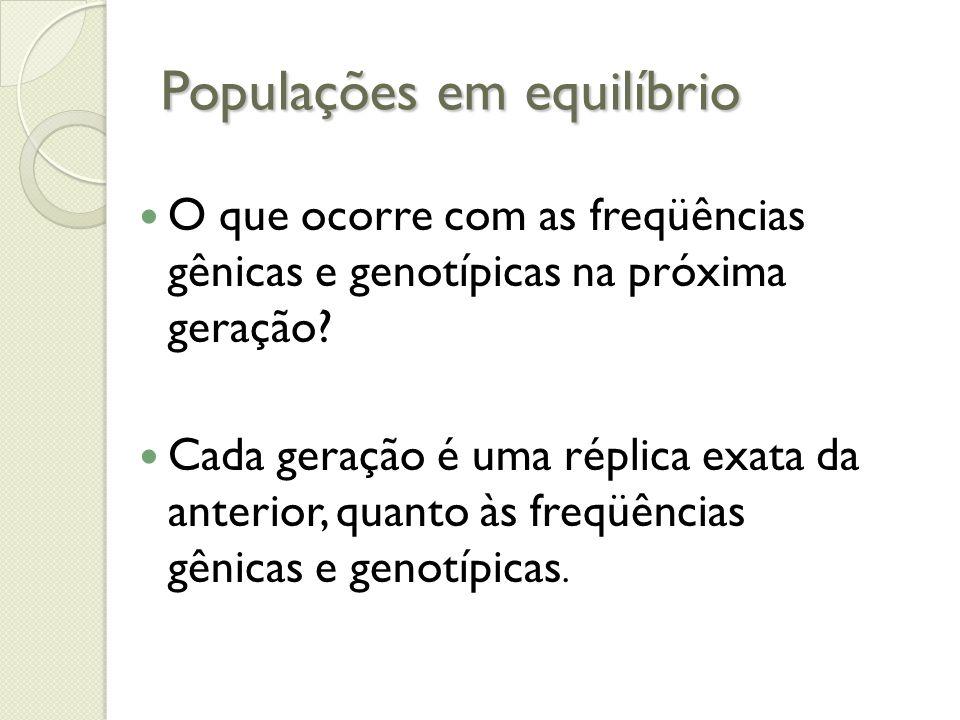 Populações em equilíbrio O que ocorre com as freqüências gênicas e genotípicas na próxima geração? Cada geração é uma réplica exata da anterior, quant