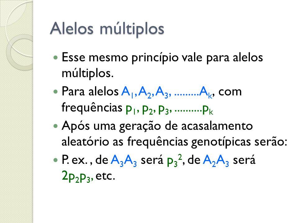 Alelos múltiplos Esse mesmo princípio vale para alelos múltiplos. Para alelos A 1, A 2, A 3,.........A k, com frequências p 1, p 2, p 3,..........p k