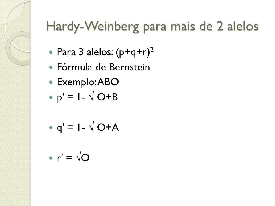Hardy-Weinberg para mais de 2 alelos Para 3 alelos: (p+q+r) 2 Fórmula de Bernstein Exemplo: ABO p' = 1- O+B q' = 1- O+A r' = O