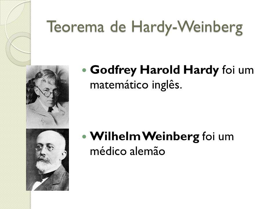 Teorema de Hardy-Weinberg Godfrey Harold Hardy foi um matemático inglês. Wilhelm Weinberg foi um médico alemão