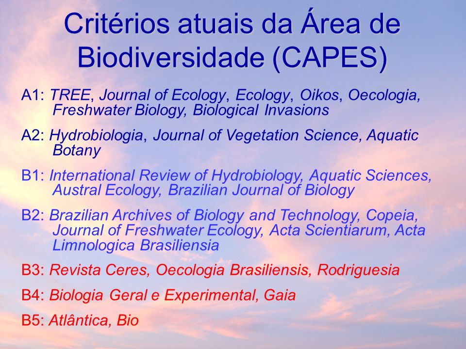 Critérios atuais da Área de Biodiversidade (CAPES) A1: TREE, Journal of Ecology, Ecology, Oikos, Oecologia, Freshwater Biology, Biological Invasions A2: Hydrobiologia, Journal of Vegetation Science, Aquatic Botany B1: International Review of Hydrobiology, Aquatic Sciences, Austral Ecology, Brazilian Journal of Biology B2: Brazilian Archives of Biology and Technology, Copeia, Journal of Freshwater Ecology, Acta Scientiarum, Acta Limnologica Brasiliensia B3: Revista Ceres, Oecologia Brasiliensis, Rodriguesia B4: Biologia Geral e Experimental, Gaia B5: Atlântica, Bio