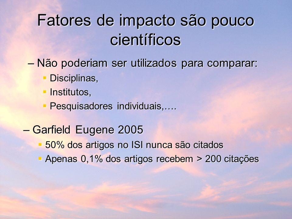 Fatores de impacto são pouco científicos –Não poderiam ser utilizados para comparar: Disciplinas, Disciplinas, Institutos, Institutos, Pesquisadores individuais,….