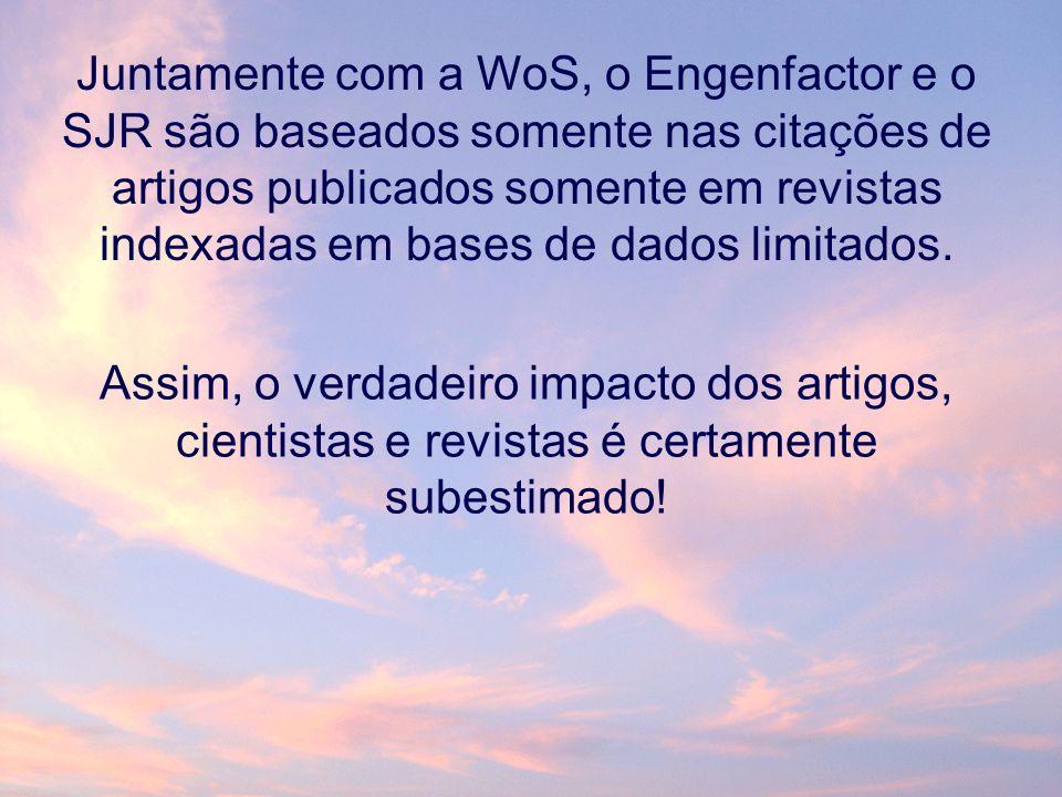Juntamente com a WoS, o Engenfactor e o SJR são baseados somente nas citações de artigos publicados somente em revistas indexadas em bases de dados limitados.