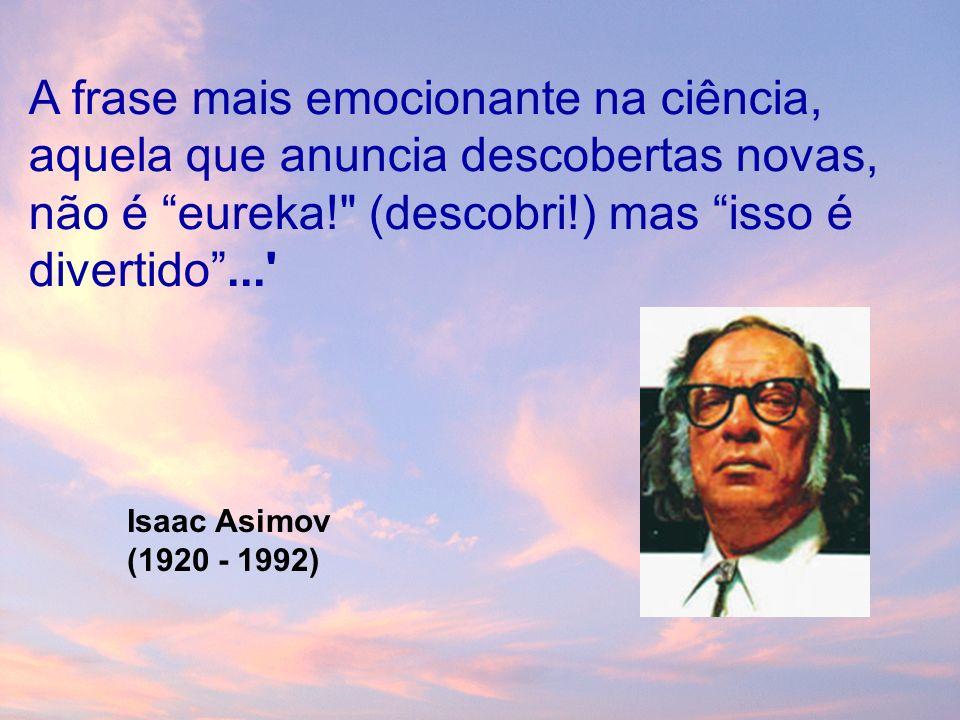 A frase mais emocionante na ciência, aquela que anuncia descobertas novas, não é eureka! (descobri!) mas isso é divertido... Isaac Asimov (1920 - 1992)