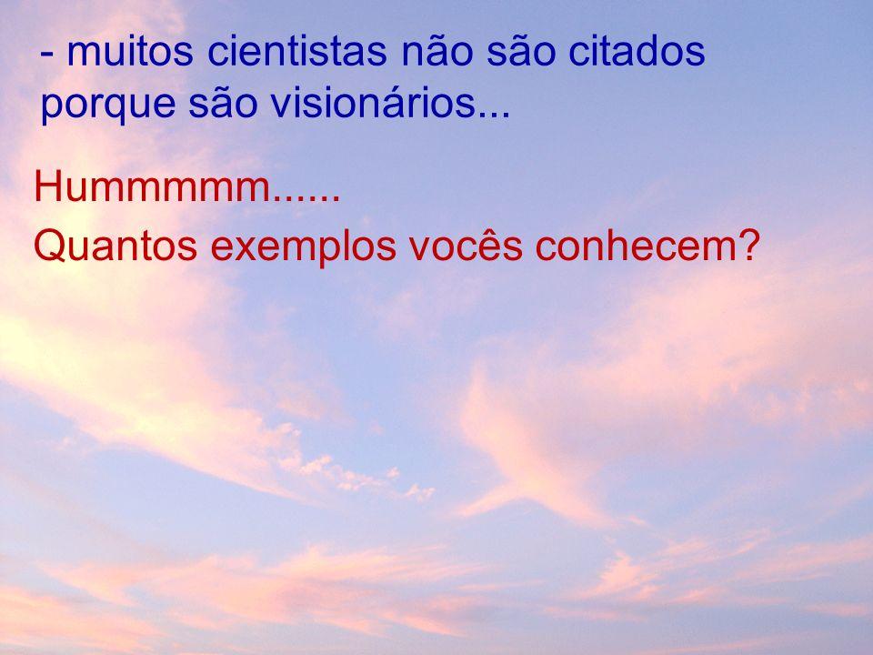 - muitos cientistas não são citados porque são visionários...