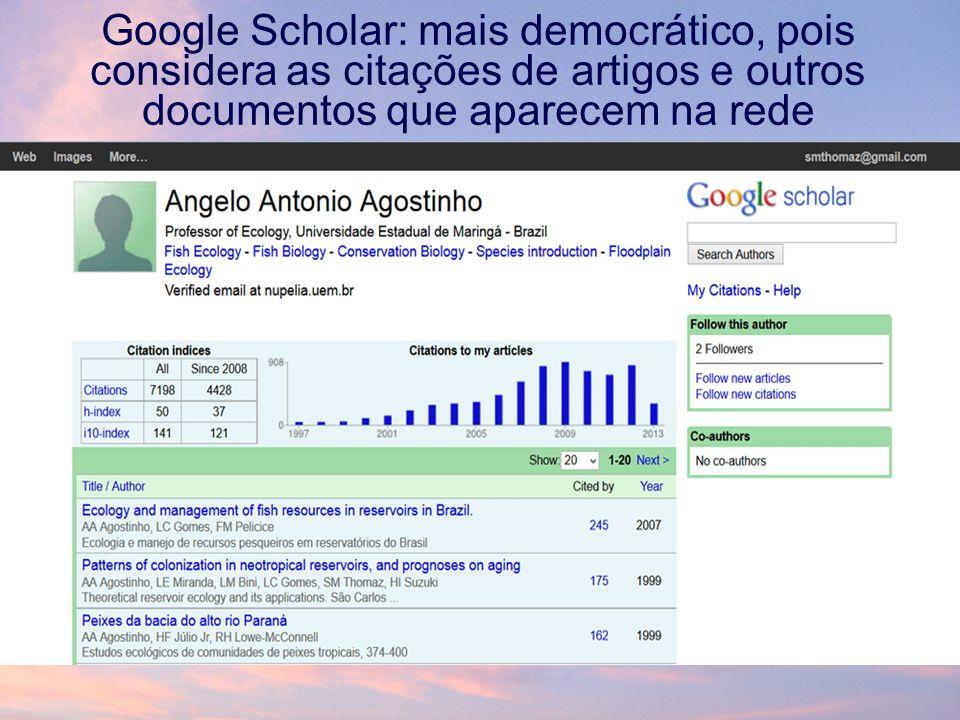 Google Scholar: mais democrático, pois considera as citações de artigos e outros documentos que aparecem na rede